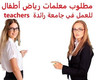 وظائف السعودية مطلوب معلمات رياض أطفال للعمل في جامعة رائدة  teachers