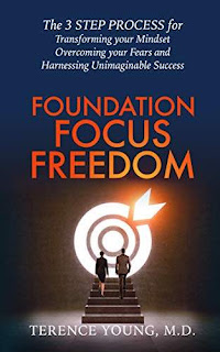 Foundation Focus Freedom: The 3 STEP PROCESS for Transforming your Mindset, Overcoming your Fears and Harnessing Unimaginable Success kindle book promotion Terence Young, M.D.