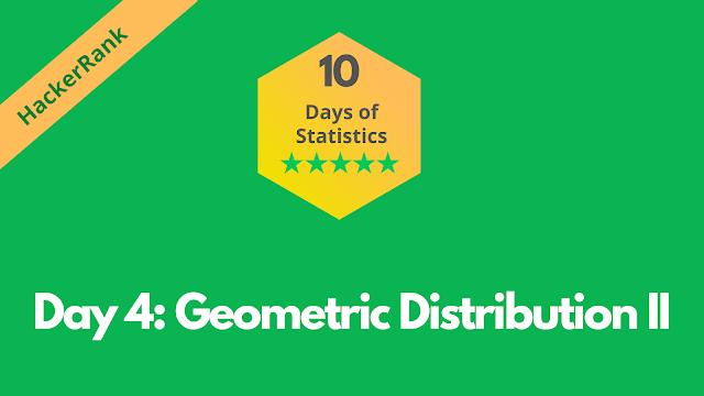 HackerRank Day 4: Geometric Distribution II | 10 Days of Statistics problem solution