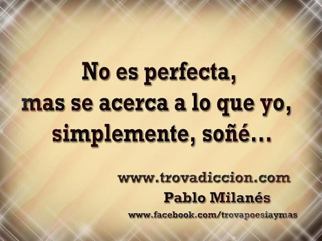 No es perfecta, mas se acerca a lo que yo, simplemente, soñé.