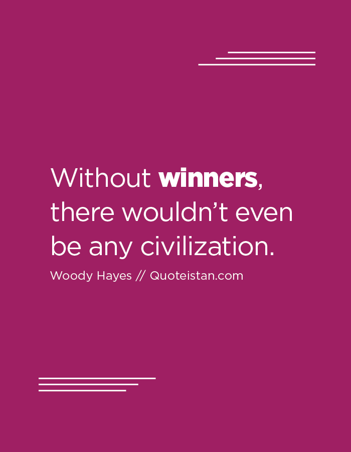 Without winners, there wouldn't even be any civilization.