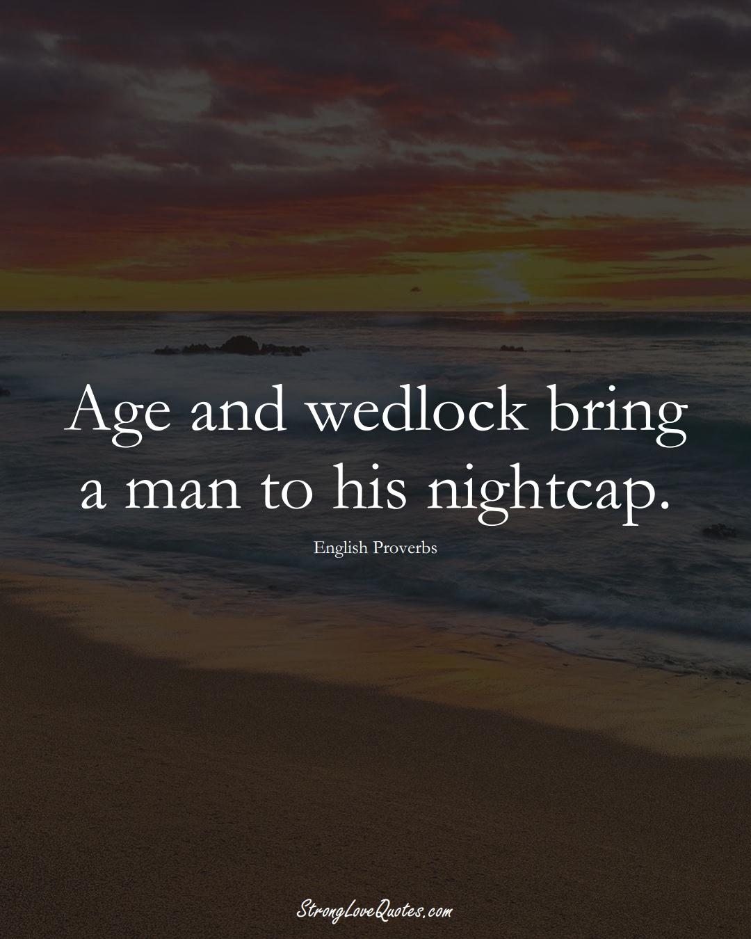 Age and wedlock bring a man to his nightcap. (English Sayings);  #EuropeanSayings