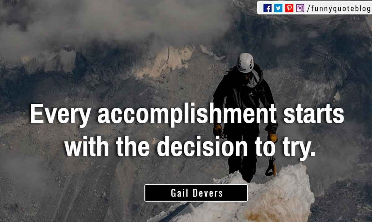 �Every accomplishment starts with the decision to try.� ? Gail Devers Quote
