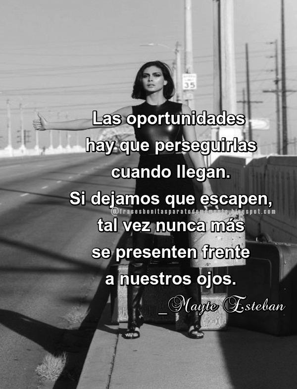 Las oportunidades hay que perseguirlas cuando llegan. Si dejamos que escapen, tal vez nunca más se presenten frente a nuestros ojos.