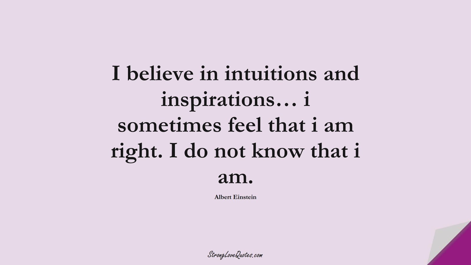 I believe in intuitions and inspirations… i sometimes feel that i am right. I do not know that i am. (Albert Einstein);  #KnowledgeQuotes