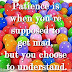 Patience is when you're supposed to get mad, but you choose to understand.