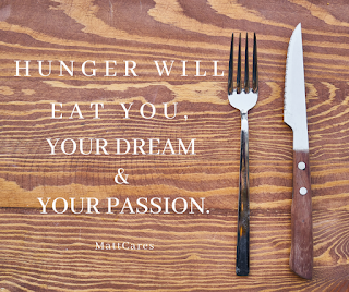 HUNGER WILL EAT YOU, YOUR DREAM & YOUR PASSION