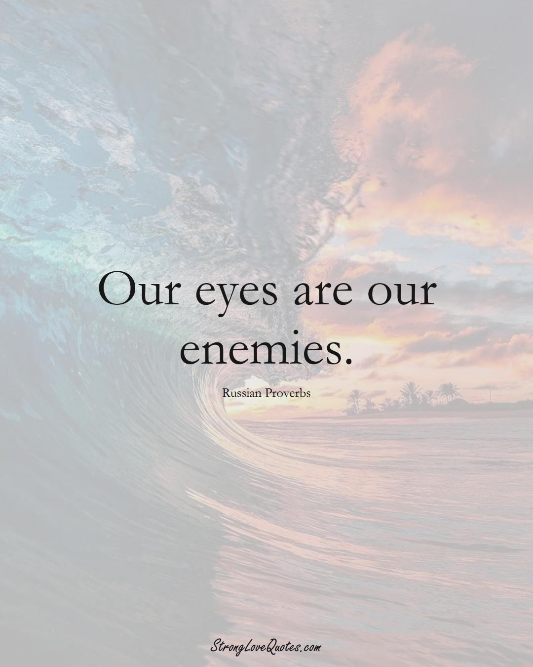 Our eyes are our enemies. (Russian Sayings);  #AsianSayings