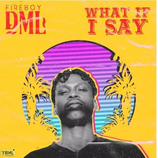 MUSIC: DOWNLOAD WHAT IF I SAY BY FIREBOY DML