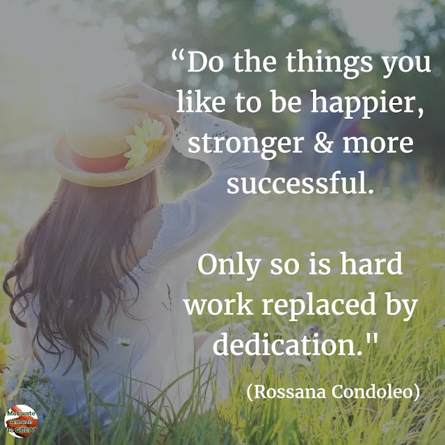 "Motivational Quotes To Work And Make It Happen: ""Do the things you like to be happier, stronger & more successful. Only so is hard work replaced by dedication."" - Rossana Condoleo"