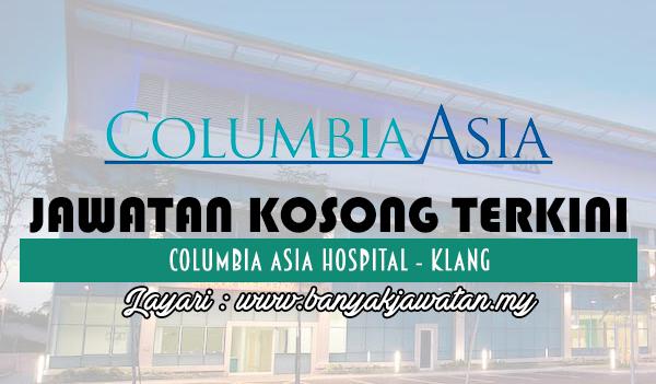 Jawatan Kosong 2017 di Columbia Asia Hospital - Klang www.banyakjawatan.my