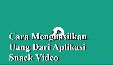 Cara Menghasilkan Uang Dari Aplikasi Snack Video 2021