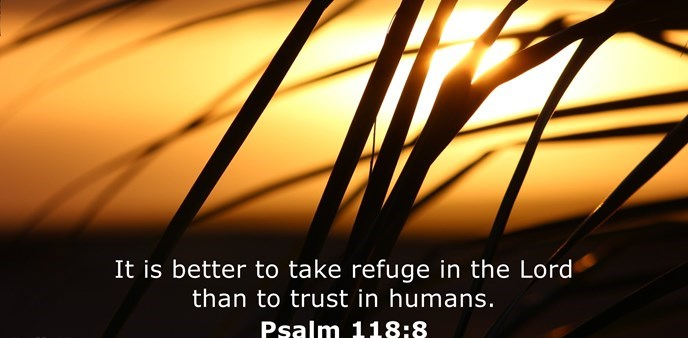 It is better to take refuge in the Lord than to trust in humans.