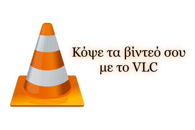 Κόψε τα βίντεό σου με το VLC