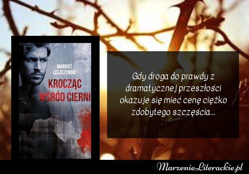 Mariusz Leszczyński - Krocząc wśród cierni | Gdy droga do prawdy z dramatycznej przeszłości okazuje się mieć cenę ciężko zdobytego szczęścia...