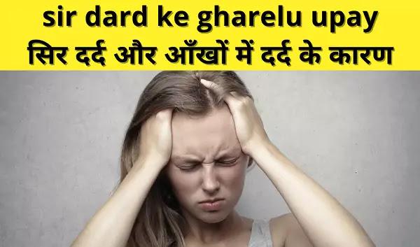 सिर दर्द और आँखों में दर्द के कारण, sir dard ke gharelu upay