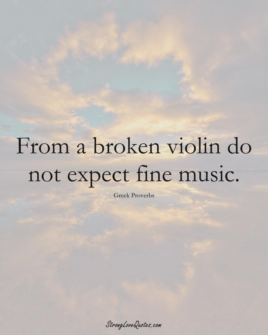 From a broken violin do not expect fine music. (Greek Sayings);  #EuropeanSayings
