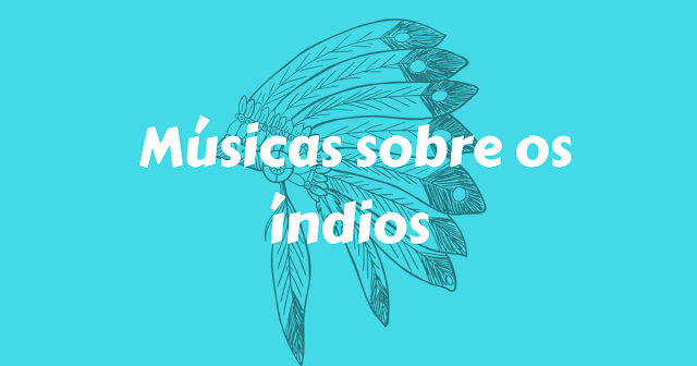 15 sugestões de músicas sobre os índios