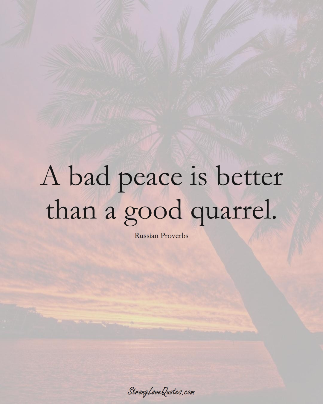 A bad peace is better than a good quarrel. (Russian Sayings);  #AsianSayings