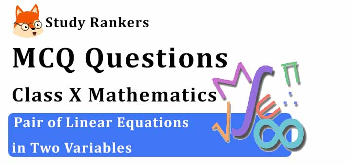 MCQ Questions for Class 10 Maths: Ch 3 Pair of Linear Equations in Two Variables