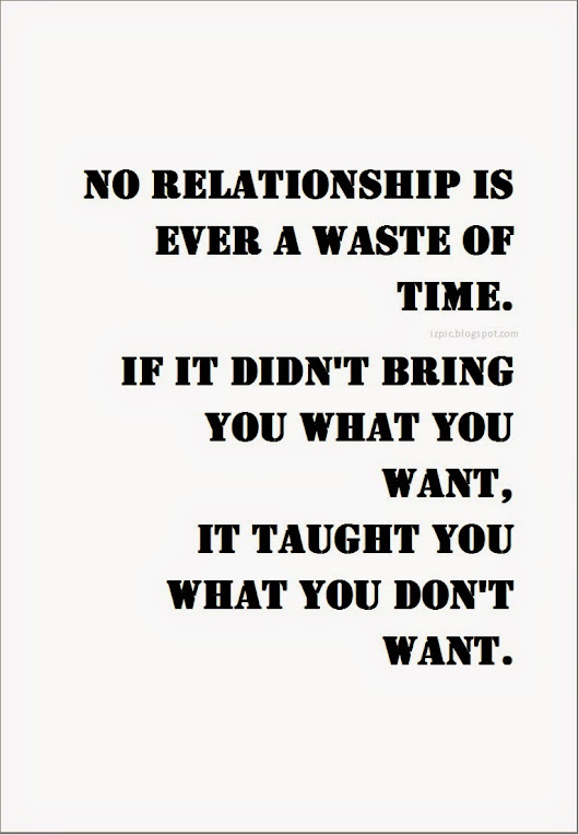 No relationship is ever a waste of time. If it didn't bring you what you want, it thaught you what you don't want.