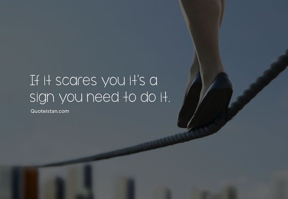 If it scares you it's a sign you need to do it. #quotes