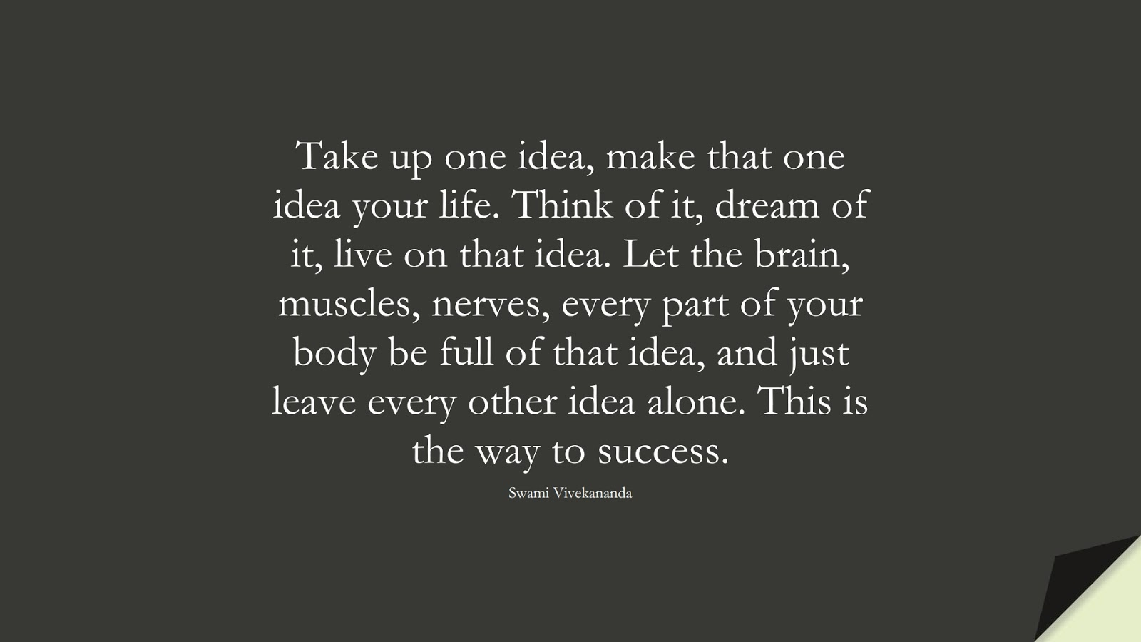 Take up one idea, make that one idea your life. Think of it, dream of it, live on that idea. Let the brain, muscles, nerves, every part of your body be full of that idea, and just leave every other idea alone. This is the way to success. (Swami Vivekananda);  #HardWorkQuotes