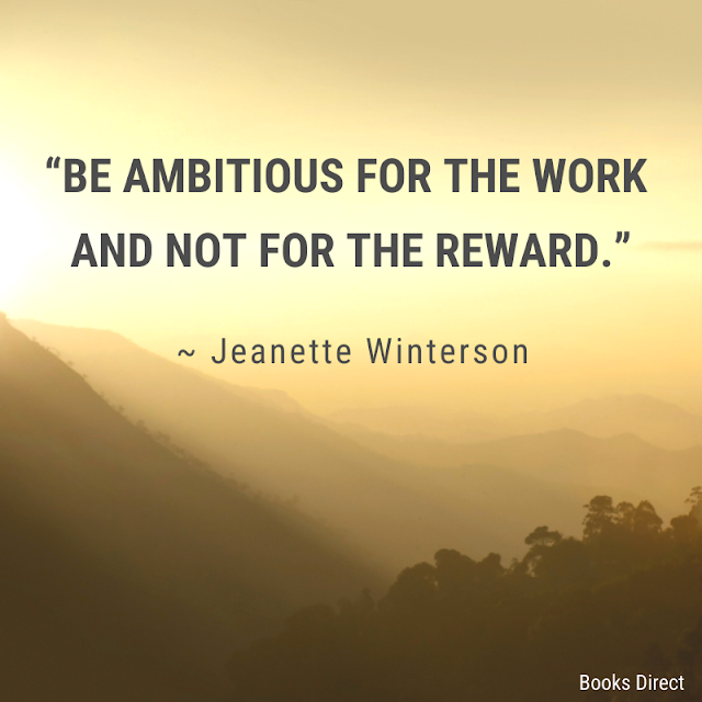 """Be ambitious for the work and not for the reward.""  ~ Jeanette Winterson"