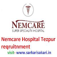 Nemcare Hospital Tezpur reqruitnment
