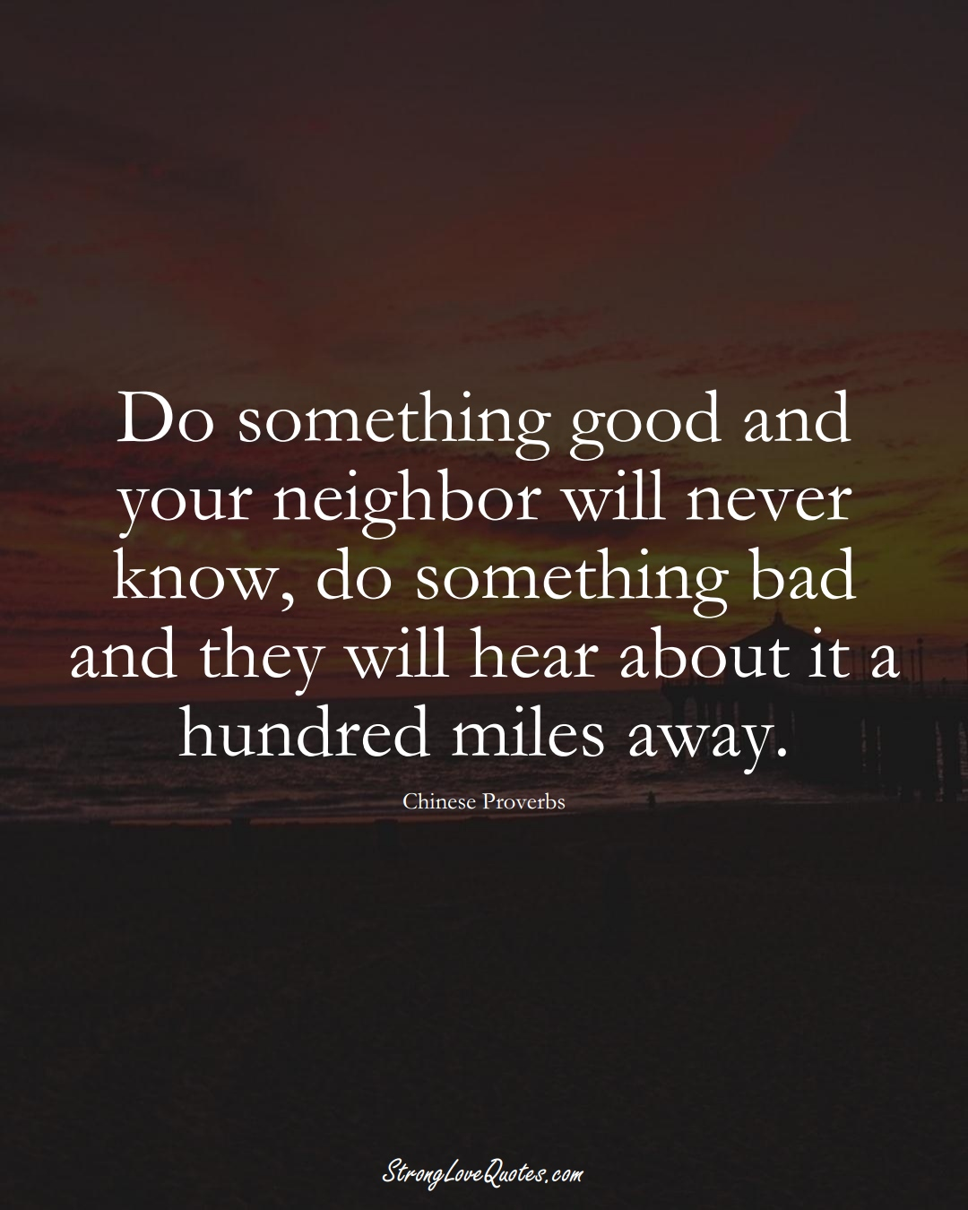 Do something good and your neighbor will never know, do something bad and they will hear about it a hundred miles away. (Chinese Sayings);  #AsianSayings