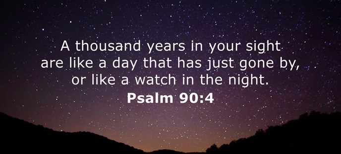 A thousand years in your sight are like a day that has just gone by, or like a watch in the night.