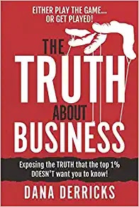 The TRUTH About Business: What The Top 1% DOESN'T Want You To Know...[Either Play The Game Or Get Played!] (Dream 100(tm) Collection)