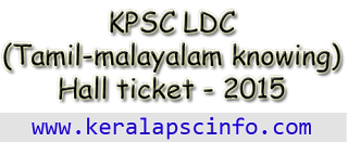 Download Lower Division Clerk (LDC- Tamil and Malayalam Knowing) Hall ticket 2015, LDC Tamil Malayalam hall ticket 2015, KPSC LDC Tamil Malayalam knowing Hall ticket 2015, KPSC LDC Tamil Malayalam knowing exam syllabus 2015, www.keralapsc.gov.in, Kerala PSC LDC Tamil and malayalam knowing exam syllabus and hall ticket 2015