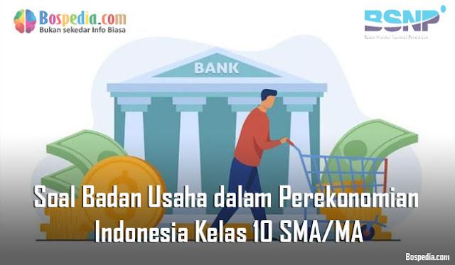 Soal Badan Usaha dalam Perekonomian Indonesia Kelas 10 SMA/MA