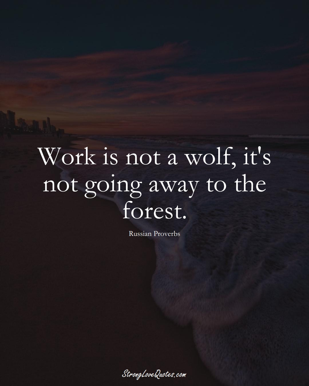 Work is not a wolf, it's not going away to the forest. (Russian Sayings);  #AsianSayings