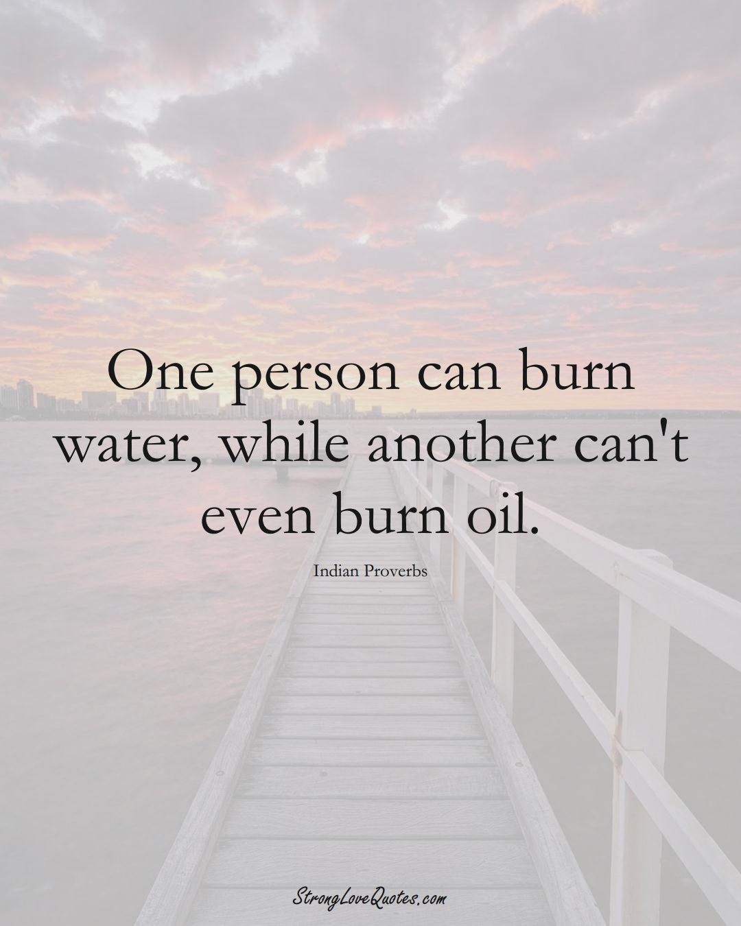 One person can burn water, while another can't even burn oil. (Indian Sayings);  #AsianSayings