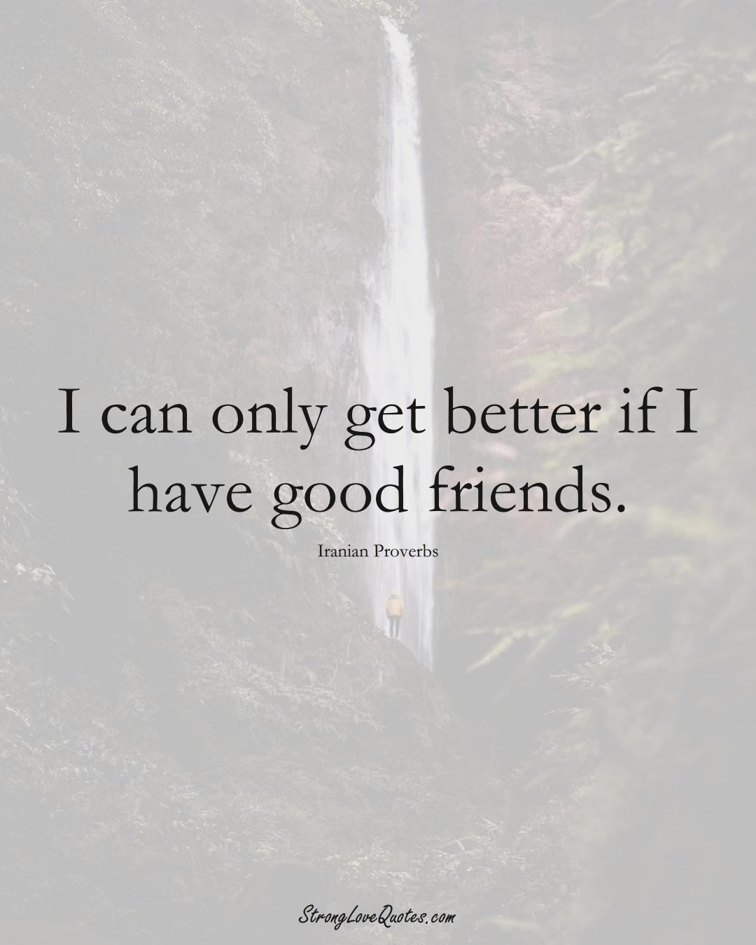 I can only get better if I have good friends. (Iranian Sayings);  #MiddleEasternSayings