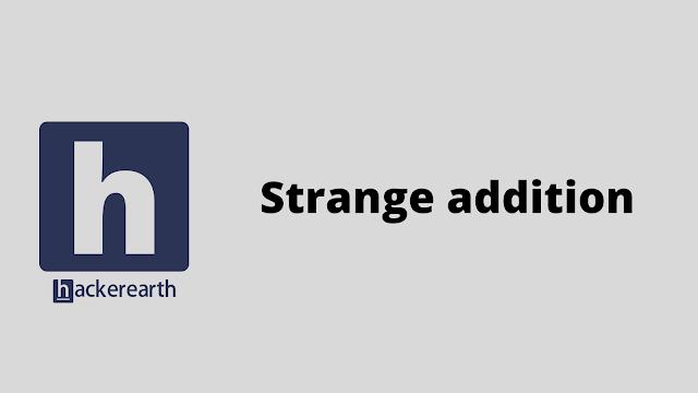 HackerEarth Strange addition problem solution