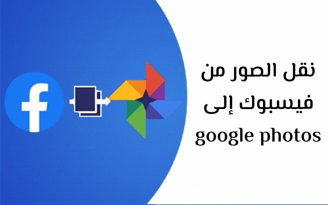 شرح طريقة نقل الصور من فيسبوك إلى Google Photos صور جوجل2021