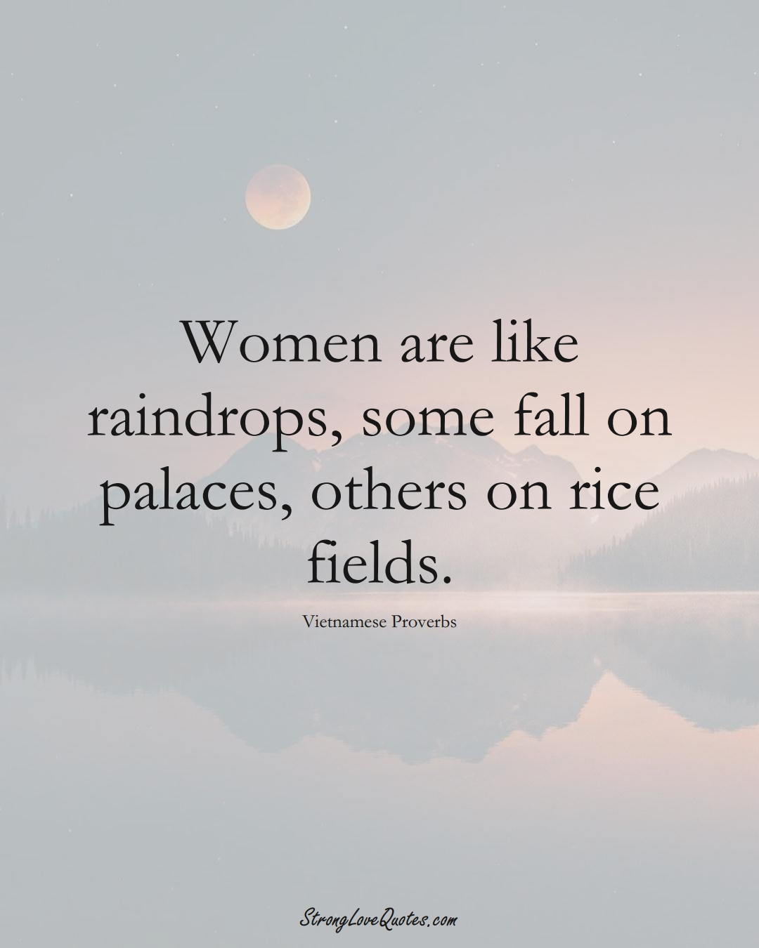 Women are like raindrops, some fall on palaces, others on rice fields. (Vietnamese Sayings);  #AsianSayings