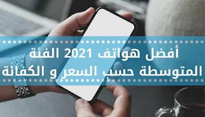 أفضل هواتف 2021 الفئة المتوسطة حسب السعر و الكفائة