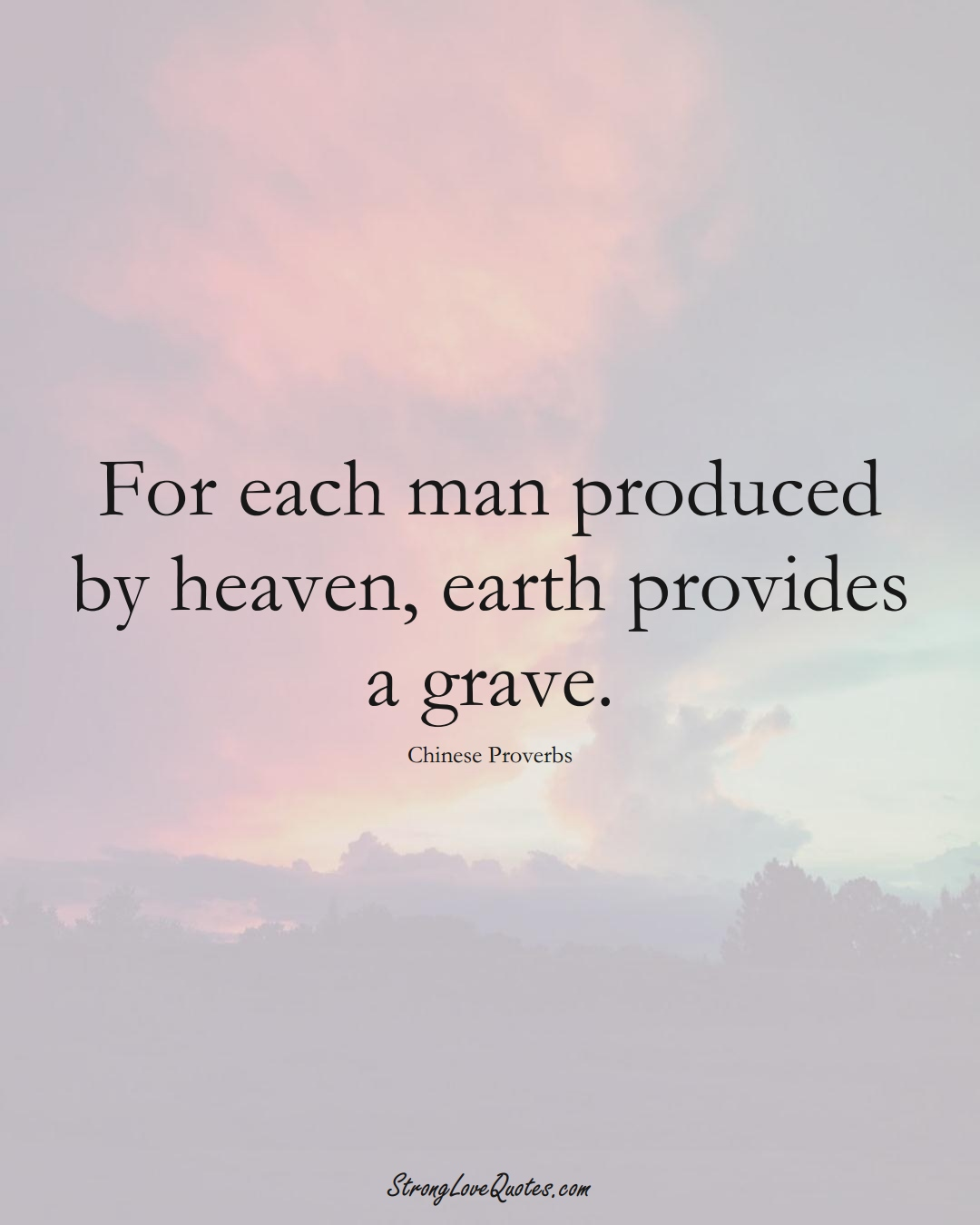 For each man produced by heaven, earth provides a grave. (Chinese Sayings);  #AsianSayings
