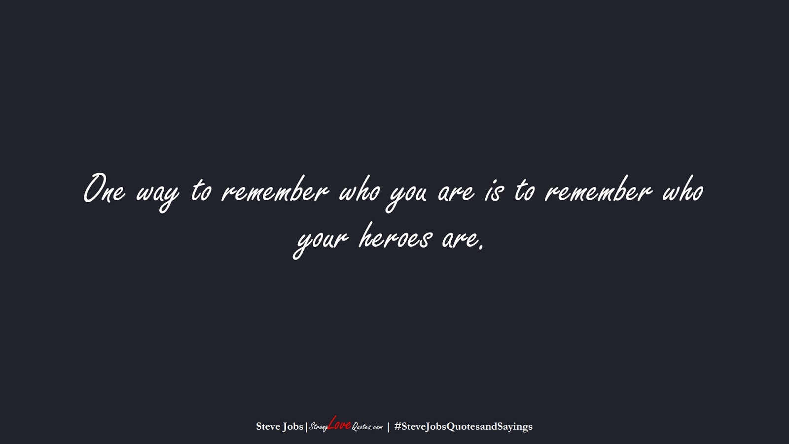 One way to remember who you are is to remember who your heroes are. (Steve Jobs);  #SteveJobsQuotesandSayings