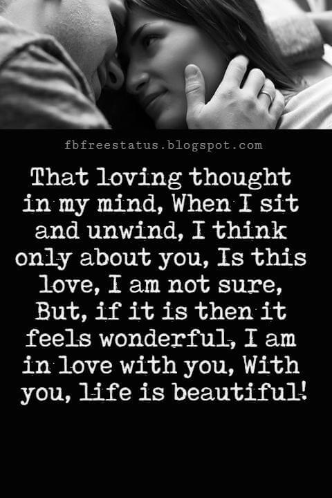 Love You Messages, That loving thought in my mind, When I sit and unwind, I think only about you, Is this love, I am not sure, But, if it is then it feels wonderful, I am in love with you, With you, life is beautiful!
