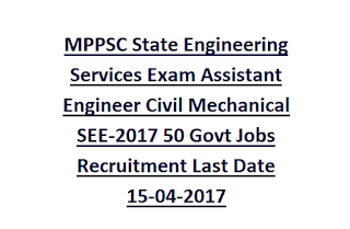 MPPSC State Engineering Services Exam Assistant Engineer Civil Mechanical SEE-2017 50 Govt Jobs Recruitment Last Date 15-04-2017