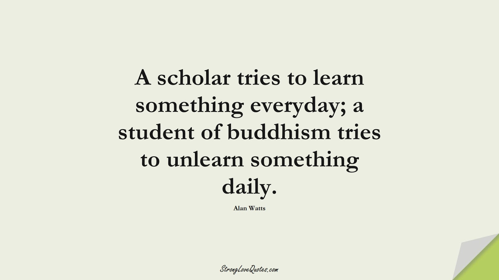 A scholar tries to learn something everyday; a student of buddhism tries to unlearn something daily. (Alan Watts);  #LearningQuotes