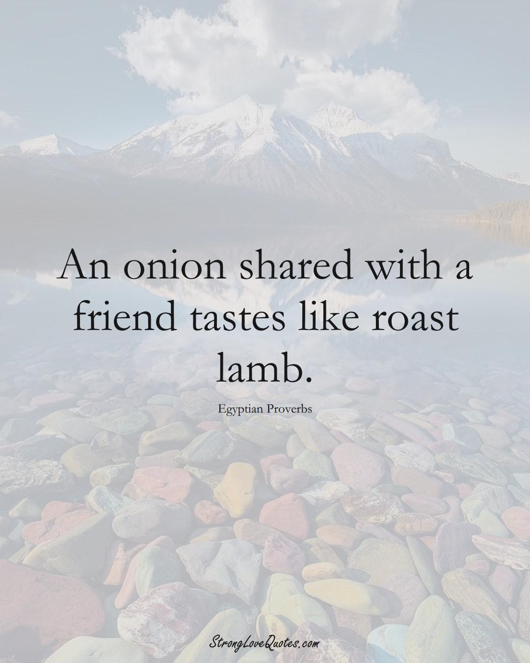 An onion shared with a friend tastes like roast lamb. (Egyptian Sayings);  #MiddleEasternSayings