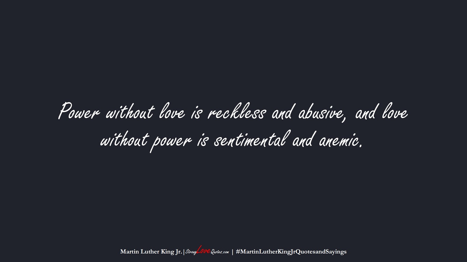 Power without love is reckless and abusive, and love without power is sentimental and anemic. (Martin Luther King Jr.);  #MartinLutherKingJrQuotesandSayings