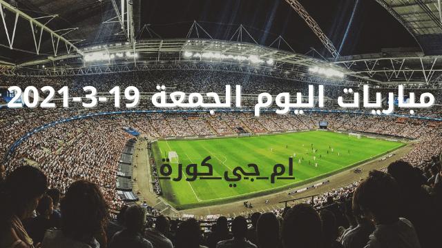 مواعيد مباريات اليوم الجمعة 19-3-2021 والقنوات الناقلة
