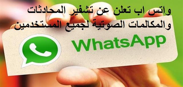 واتس اب تعلن عن تشفير المحادثات والمكالمات الصوتية لجميع المستخدمين